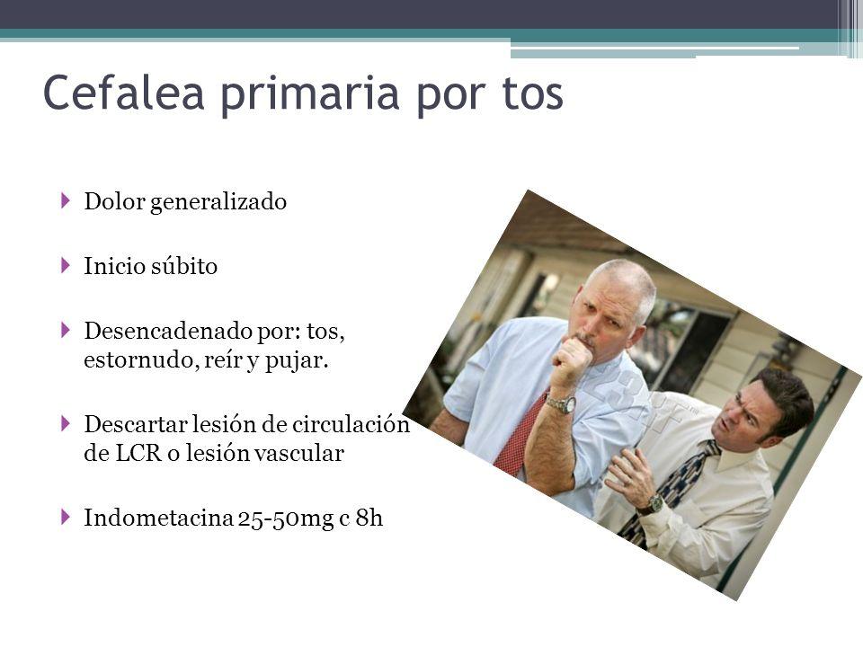 Cefalea primaria por tos Dolor generalizado Inicio súbito Desencadenado por: tos, estornudo, reír y pujar. Descartar lesión de circulación de LCR o le