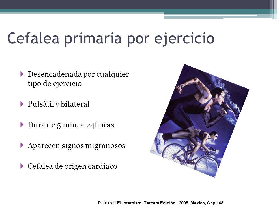 Cefalea primaria por ejercicio Desencadenada por cualquier tipo de ejercicio Pulsátil y bilateral Dura de 5 min. a 24horas Aparecen signos migrañosos