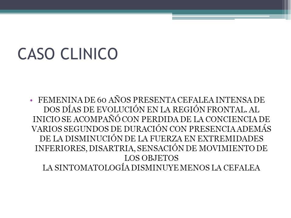 CASO CLINICO FEMENINA DE 60 AÑOS PRESENTA CEFALEA INTENSA DE DOS DÍAS DE EVOLUCIÓN EN LA REGIÓN FRONTAL. AL INICIO SE ACOMPAÑÓ CON PERDIDA DE LA CONCI