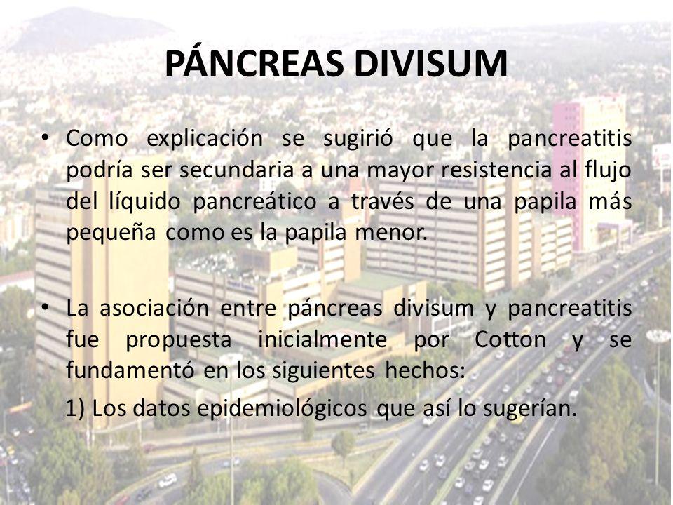 PÁNCREAS DIVISUM Como explicación se sugirió que la pancreatitis podría ser secundaria a una mayor resistencia al flujo del líquido pancreático a trav