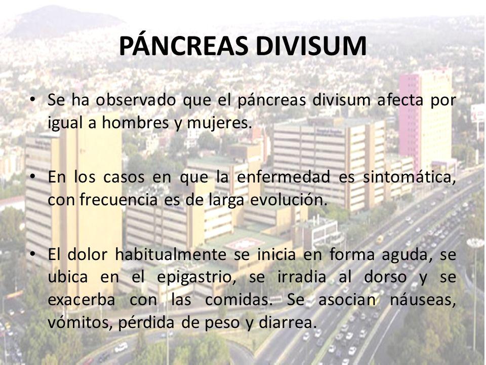 PÁNCREAS DIVISUM Se ha observado que el páncreas divisum afecta por igual a hombres y mujeres. En los casos en que la enfermedad es sintomática, con f