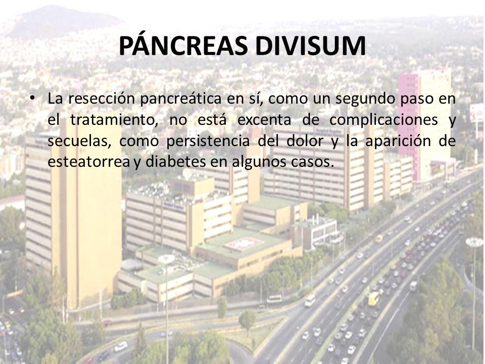 PÁNCREAS DIVISUM La resección pancreática en sí, como un segundo paso en el tratamiento, no está excenta de complicaciones y secuelas, como persistenc
