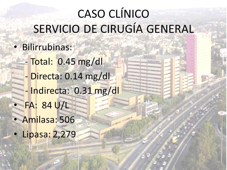 Bilirrubinas: - Total: 0.45 mg/dl - Directa: 0.14 mg/dl - Indirecta: 0.31 mg/dl FA: 84 U/L Amilasa: 506 Lipasa: 2,279 CASO CLÍNICO SERVICIO DE CIRUGÍA