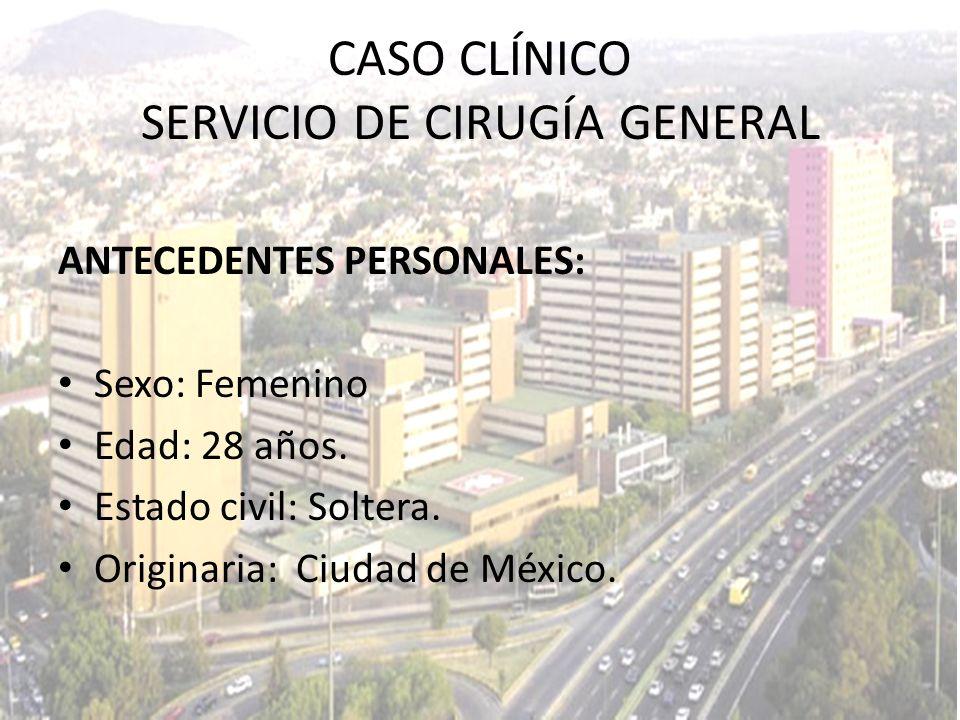 CASO CLÍNICO SERVICIO DE CIRUGÍA GENERAL ANTECEDENTES PERSONALES: Sexo: Femenino Edad: 28 años. Estado civil: Soltera. Originaria: Ciudad de México.