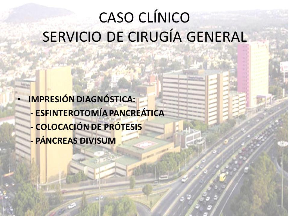 IMPRESIÓN DIAGNÓSTICA: - ESFINTEROTOMÍA PANCREÁTICA - COLOCACIÓN DE PRÓTESIS - PÁNCREAS DIVISUM CASO CLÍNICO SERVICIO DE CIRUGÍA GENERAL