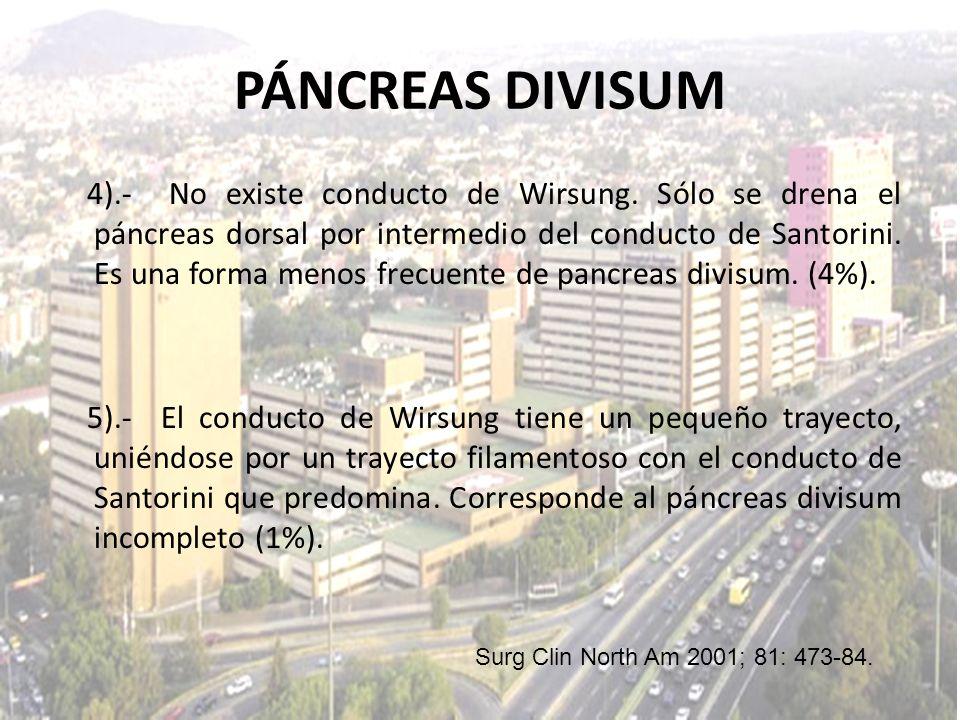 4).- No existe conducto de Wirsung. Sólo se drena el páncreas dorsal por intermedio del conducto de Santorini. Es una forma menos frecuente de pancrea