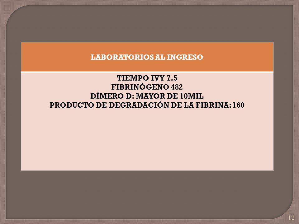 17 LABORATORIOS AL INGRESO TIEMPO IVY 7.5 FIBRINÓGENO 482 DÍMERO D: MAYOR DE 10MIL PRODUCTO DE DEGRADACIÓN DE LA FIBRINA: 160