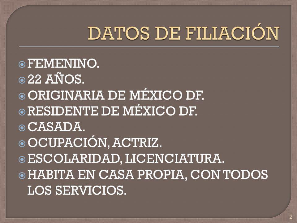 FEMENINO. 22 AÑOS. ORIGINARIA DE MÉXICO DF. RESIDENTE DE MÉXICO DF. CASADA. OCUPACIÓN, ACTRIZ. ESCOLARIDAD, LICENCIATURA. HABITA EN CASA PROPIA, CON T