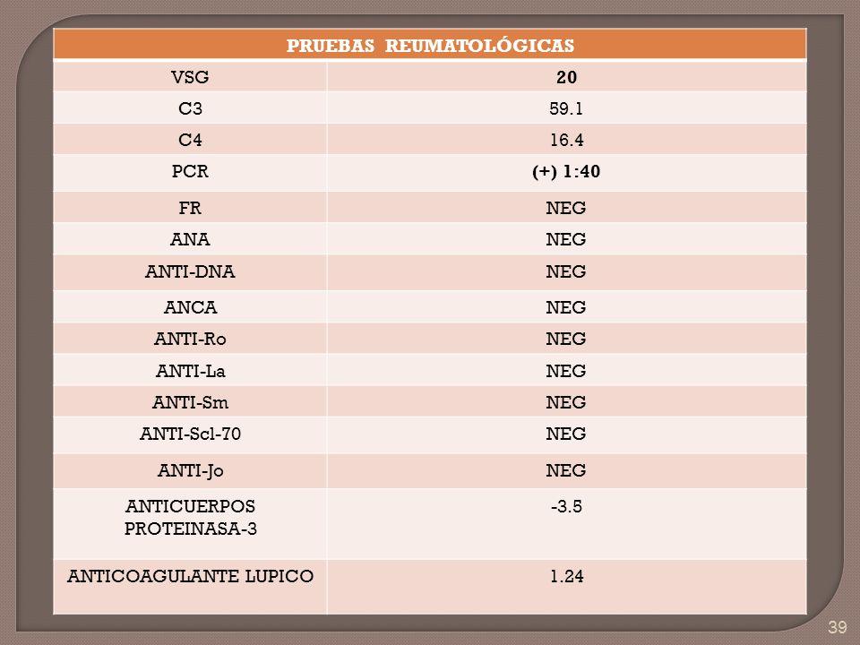 39 PRUEBAS REUMATOLÓGICAS VSG20 C359.1 C416.4 PCR(+) 1:40 FRNEG ANANEG ANTI-DNANEG ANCANEG ANTI-RoNEG ANTI-LaNEG ANTI-SmNEG ANTI-Scl-70NEG ANTI-JoNEG