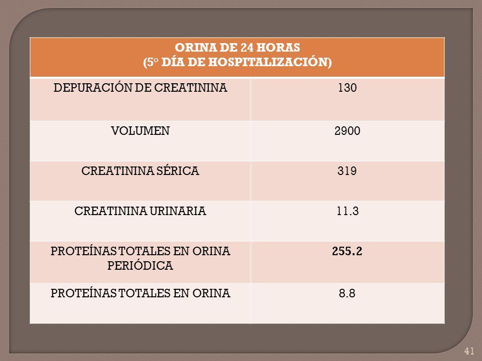 41 ORINA DE 24 HORAS (5° DÍA DE HOSPITALIZACIÓN) DEPURACIÓN DE CREATININA130 VOLUMEN2900 CREATININA SÉRICA319 CREATININA URINARIA11.3 PROTEÍNAS TOTALE