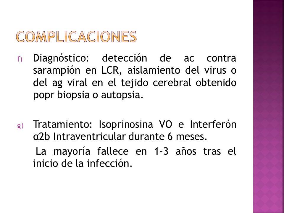f) Diagnóstico: detección de ac contra sarampión en LCR, aislamiento del virus o del ag viral en el tejido cerebral obtenido popr biopsia o autopsia.