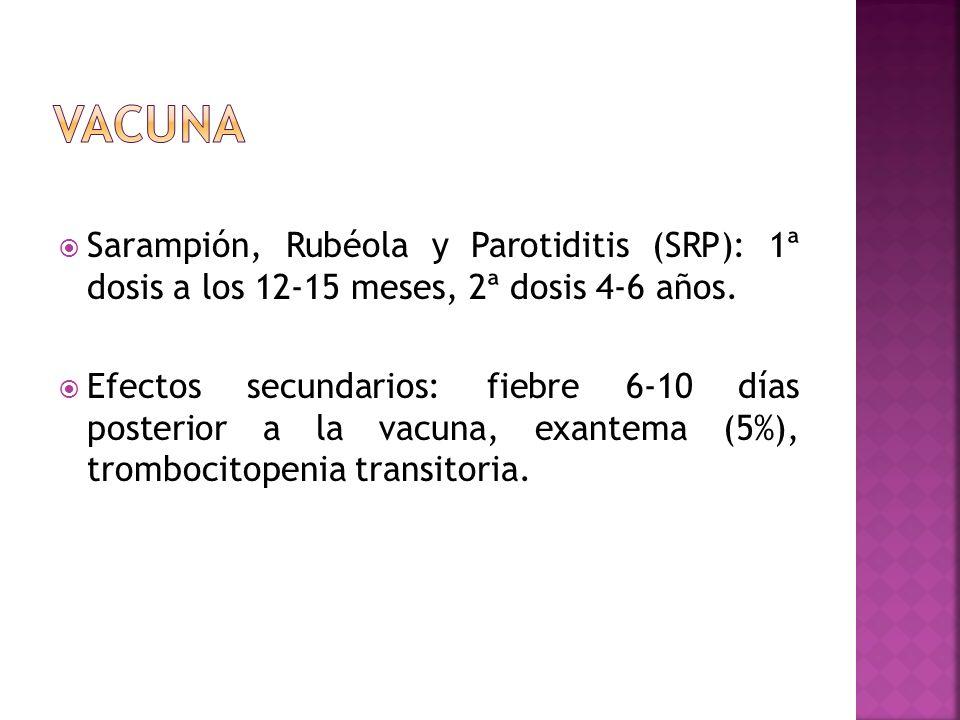 Sarampión, Rubéola y Parotiditis (SRP): 1ª dosis a los 12-15 meses, 2ª dosis 4-6 años. Efectos secundarios: fiebre 6-10 días posterior a la vacuna, ex