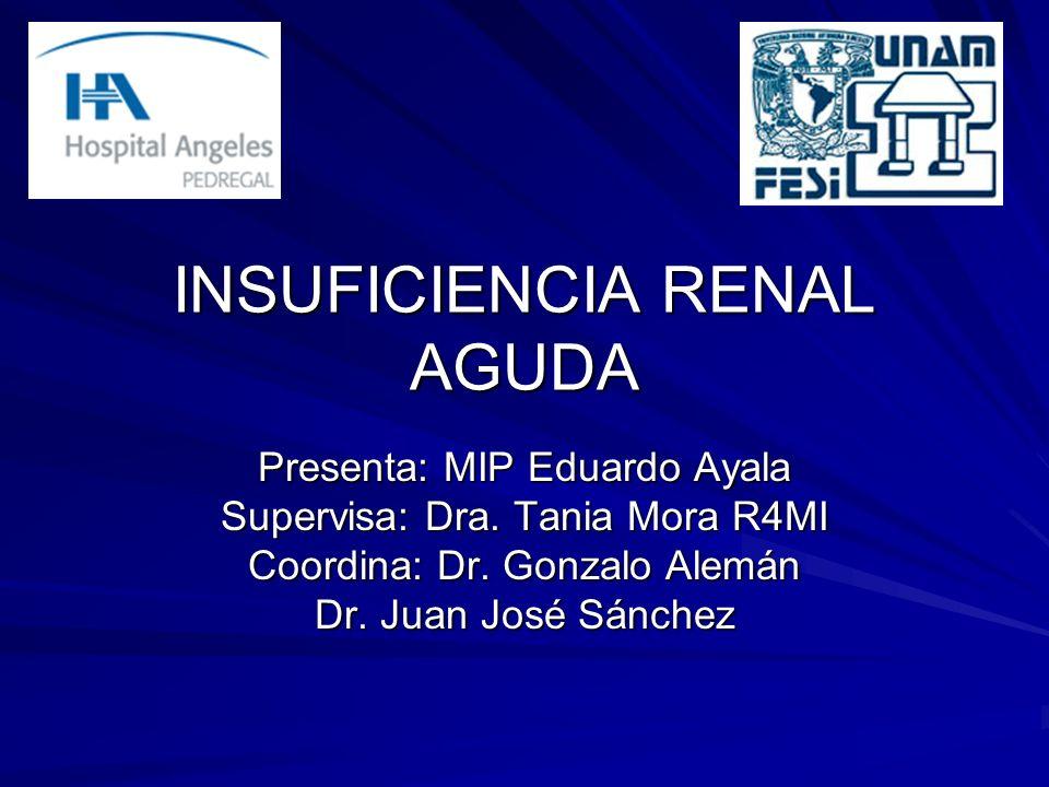 INSUFICIENCIA RENAL AGUDA Presenta: MIP Eduardo Ayala Supervisa: Dra. Tania Mora R4MI Coordina: Dr. Gonzalo Alemán Dr. Juan José Sánchez