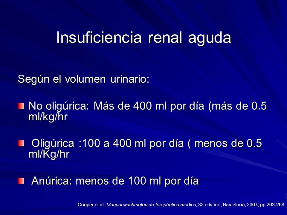 Insuficiencia renal aguda Según el volumen urinario: No oligúrica: Más de 400 ml por día (más de 0.5 ml/kg/hr Oligúrica :100 a 400 ml por día ( menos