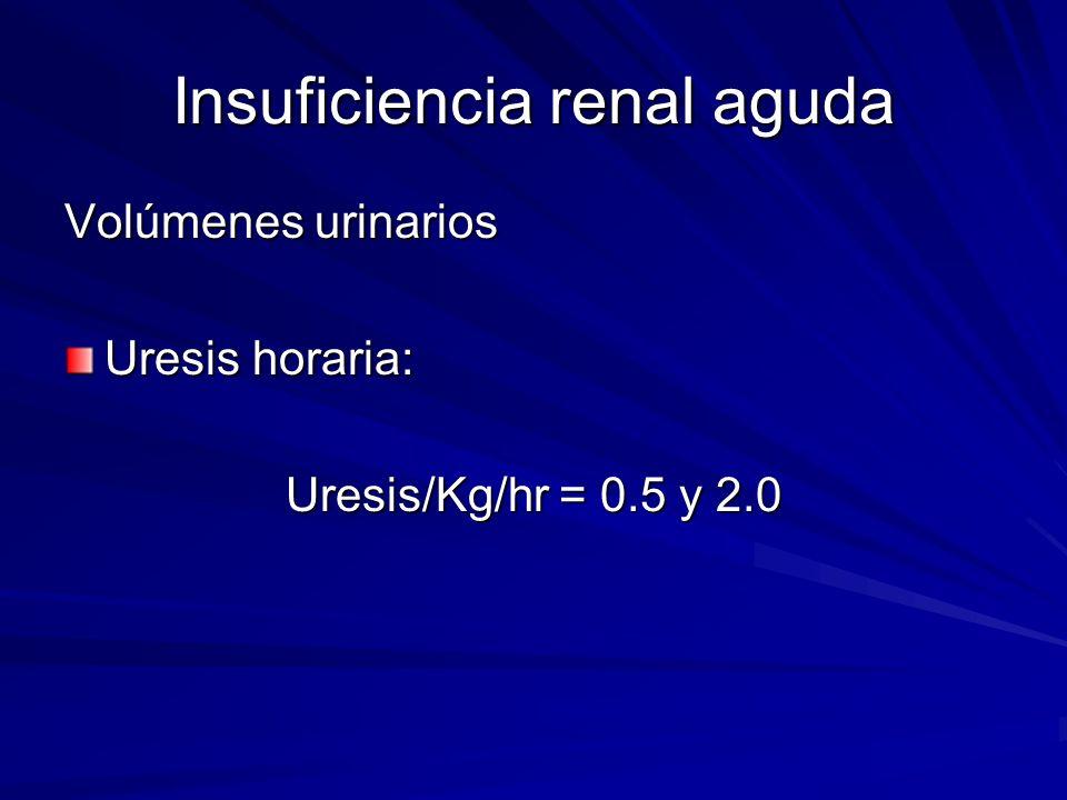 Insuficiencia renal aguda Volúmenes urinarios Uresis horaria: Uresis/Kg/hr = 0.5 y 2.0