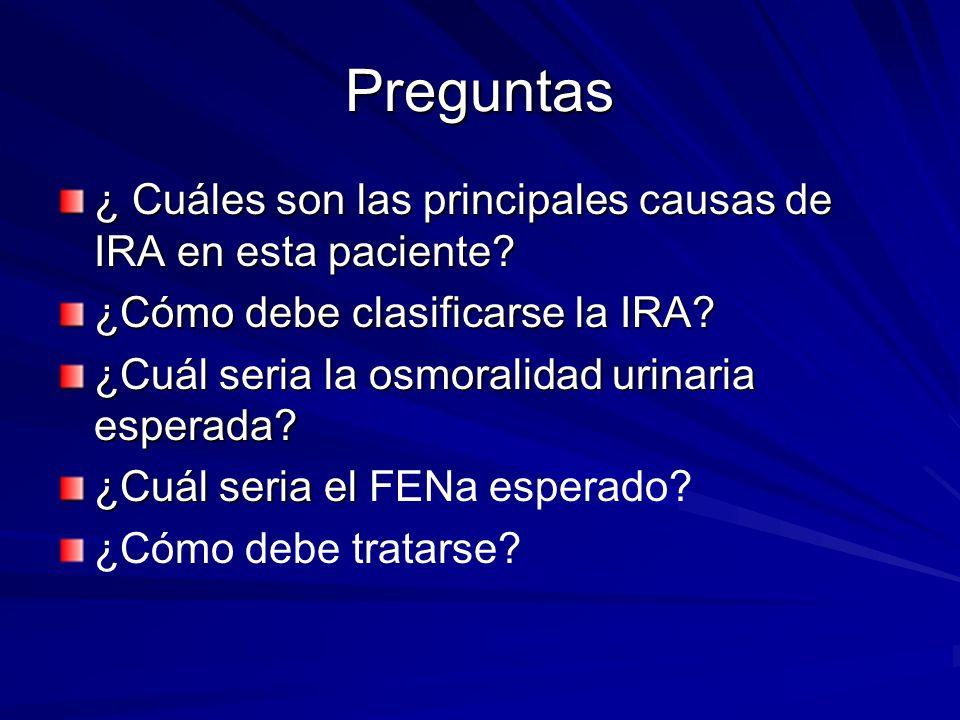 Preguntas ¿ Cuáles son las principales causas de IRA en esta paciente? ¿Cómo debe clasificarse la IRA? ¿Cuál seria la osmoralidad urinaria esperada? ¿