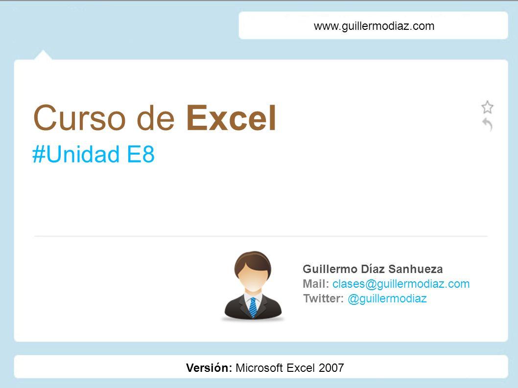 Curso de Excel #Unidad E8 Guillermo Díaz Sanhueza Mail: clases@guillermodiaz.com Twitter: @guillermodiaz www.guillermodiaz.com Versión: Microsoft Exce