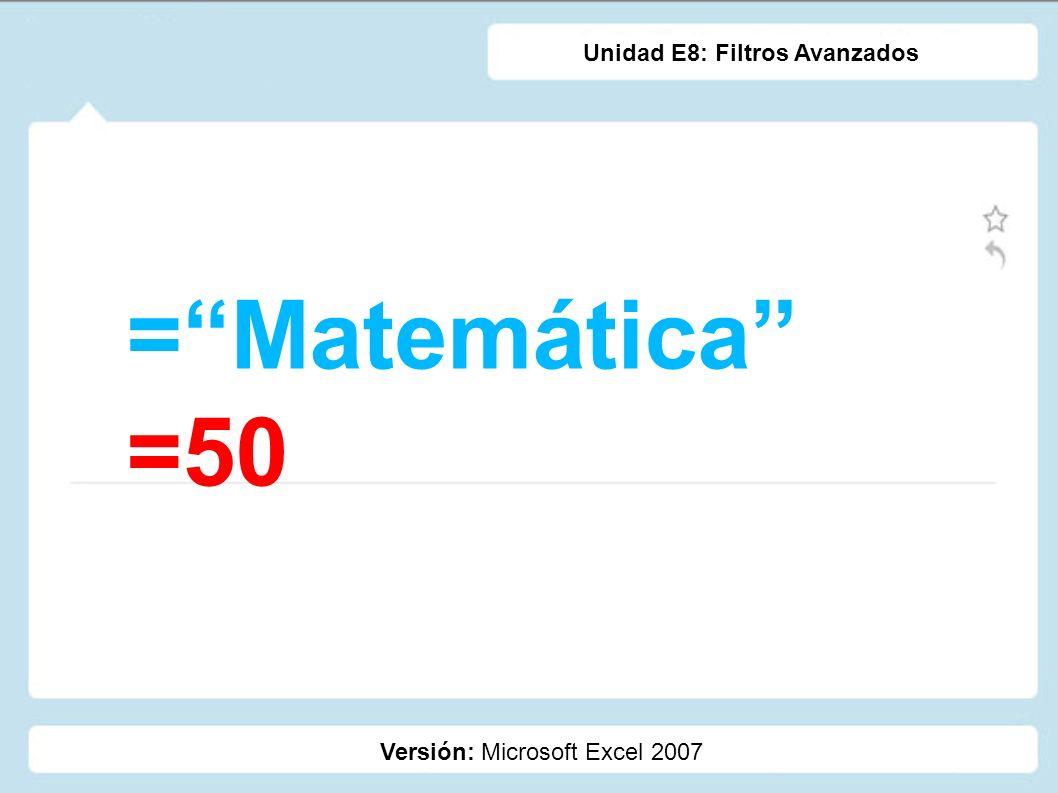 =Matemática =50 Versión: Microsoft Excel 2007 Unidad E8: Filtros Avanzados
