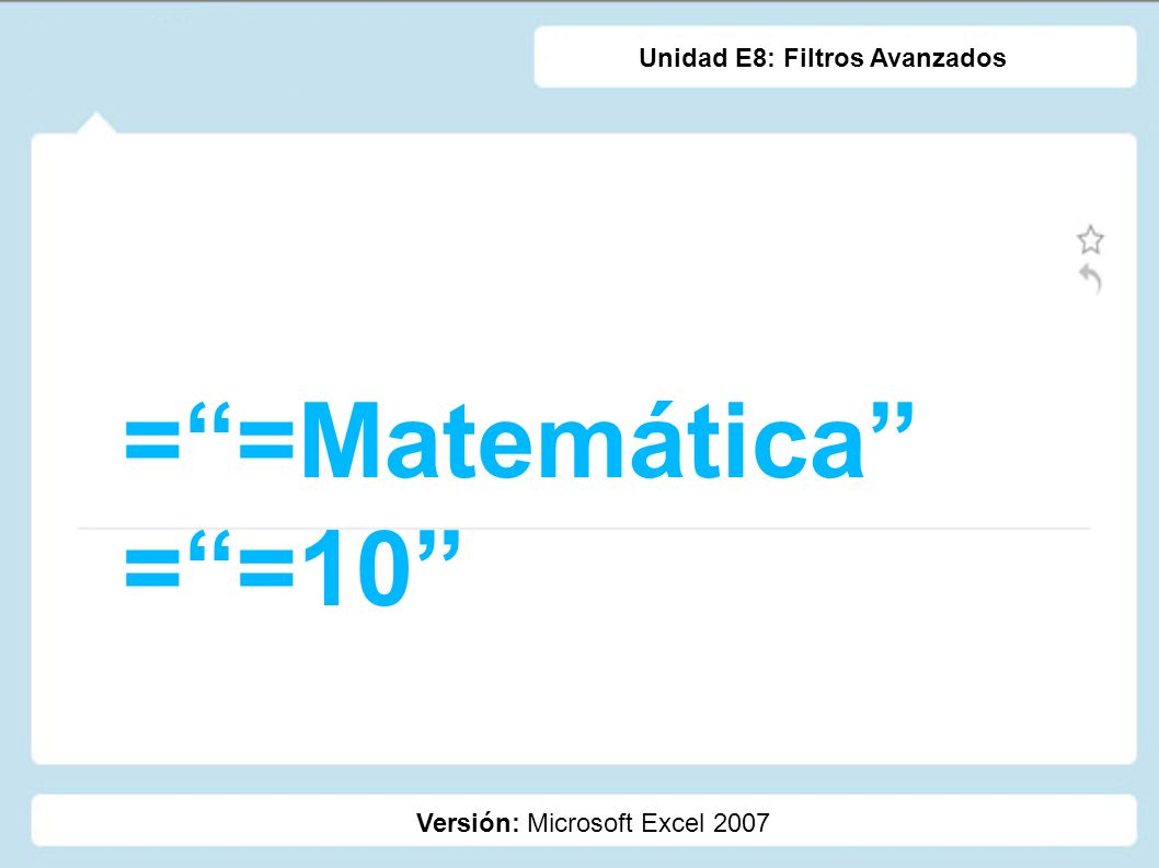 ==Matemática ==10 Versión: Microsoft Excel 2007 Unidad E8: Filtros Avanzados