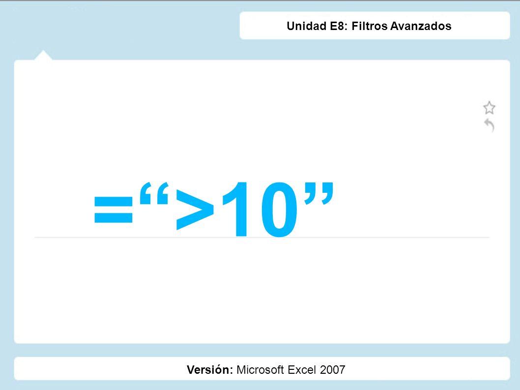 =>10 Versión: Microsoft Excel 2007 Unidad E8: Filtros Avanzados