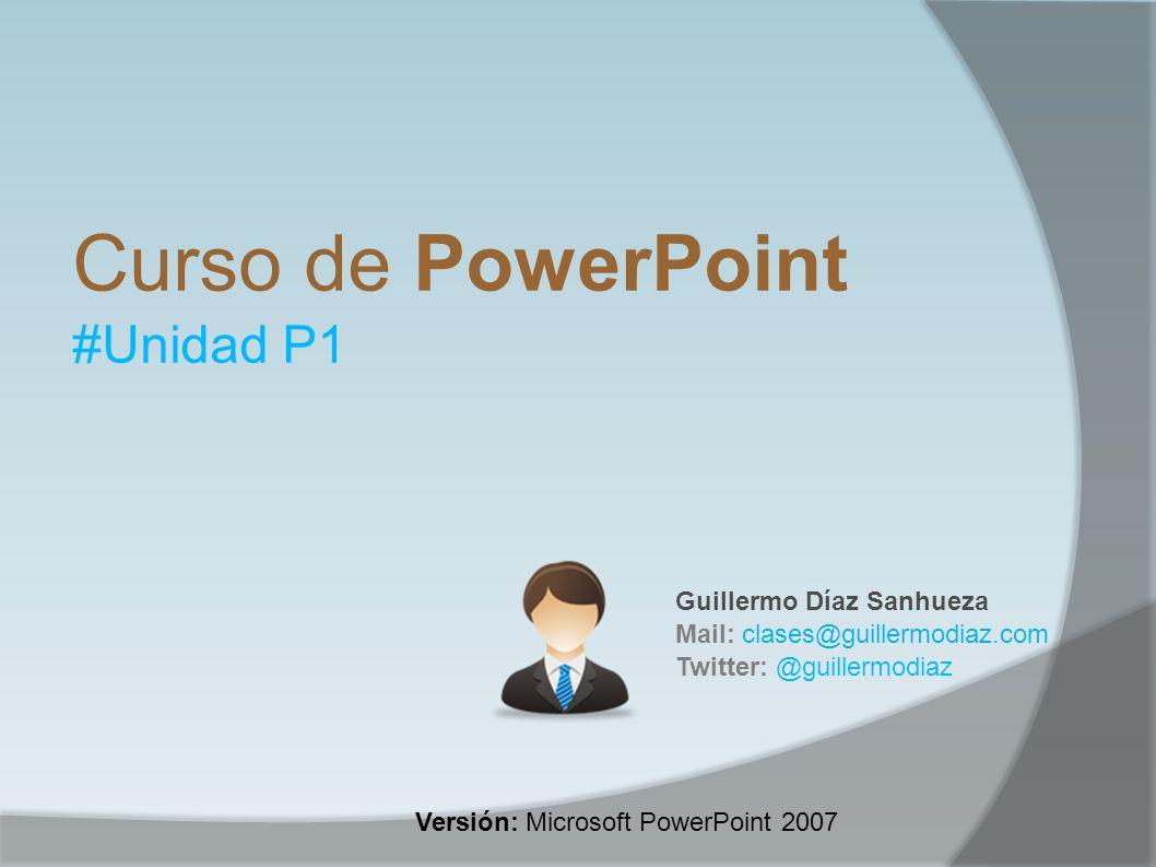 Curso de PowerPoint #Unidad P1 Guillermo Díaz Sanhueza Mail: clases@guillermodiaz.com Twitter: @guillermodiaz Versión: Microsoft PowerPoint 2007