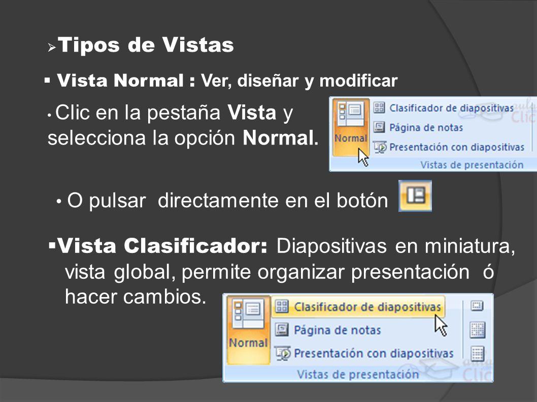 Tipos de Vistas Vista Normal : Ver, diseñar y modificar Clic en la pestaña Vista y selecciona la opción Normal. O pulsar directamente en el botón Vist