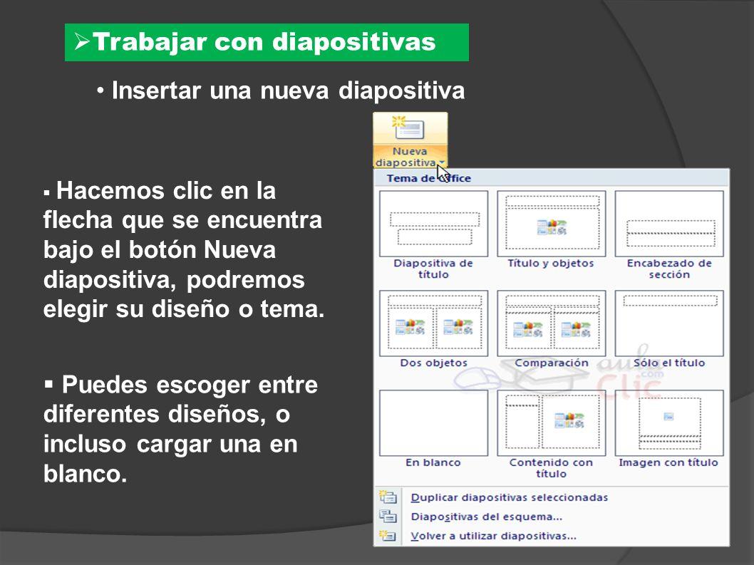 Trabajar con diapositivas Insertar una nueva diapositiva Hacemos clic en la flecha que se encuentra bajo el botón Nueva diapositiva, podremos elegir s