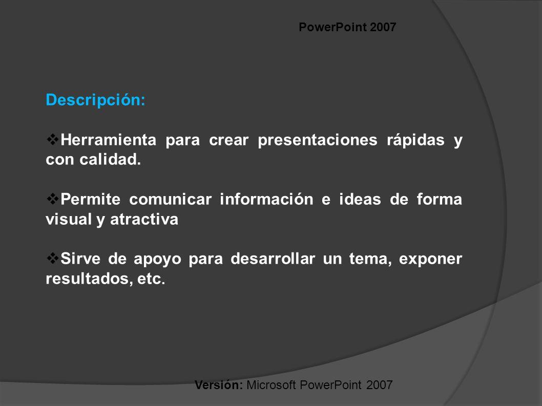 PowerPoint 2007 Descripción: Herramienta para crear presentaciones rápidas y con calidad. Permite comunicar información e ideas de forma visual y atra
