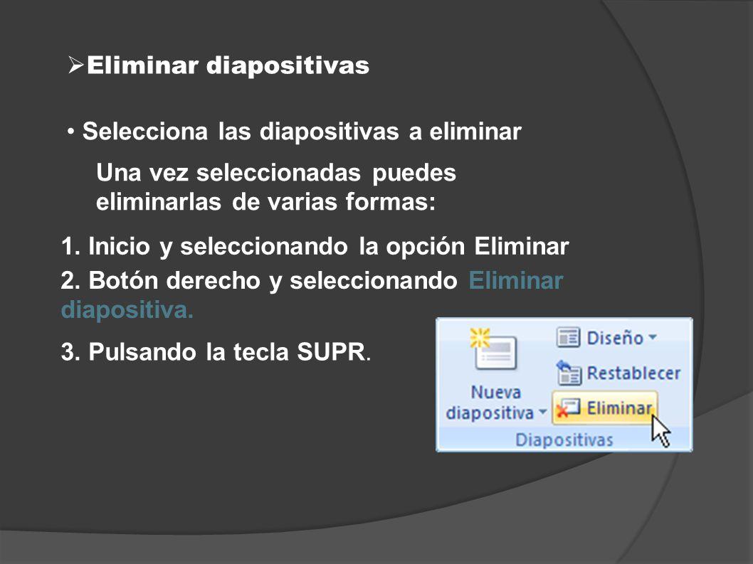 Eliminar diapositivas Selecciona las diapositivas a eliminar Una vez seleccionadas puedes eliminarlas de varias formas: 1. Inicio y seleccionando la o