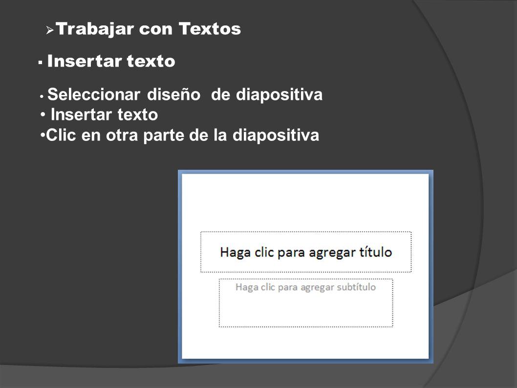 Trabajar con Textos Insertar texto Seleccionar diseño de diapositiva Insertar texto Clic en otra parte de la diapositiva
