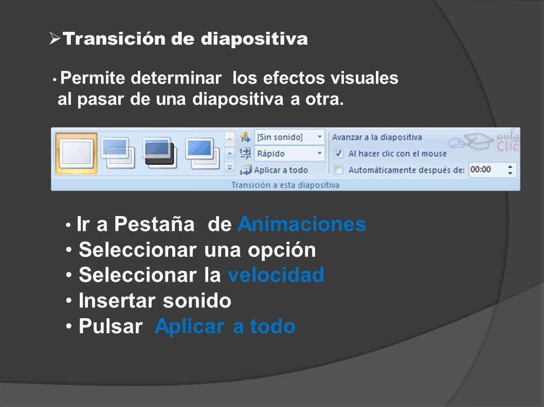 Transición de diapositiva Permite determinar los efectos visuales al pasar de una diapositiva a otra. Ir a Pestaña de Animaciones Seleccionar una opci