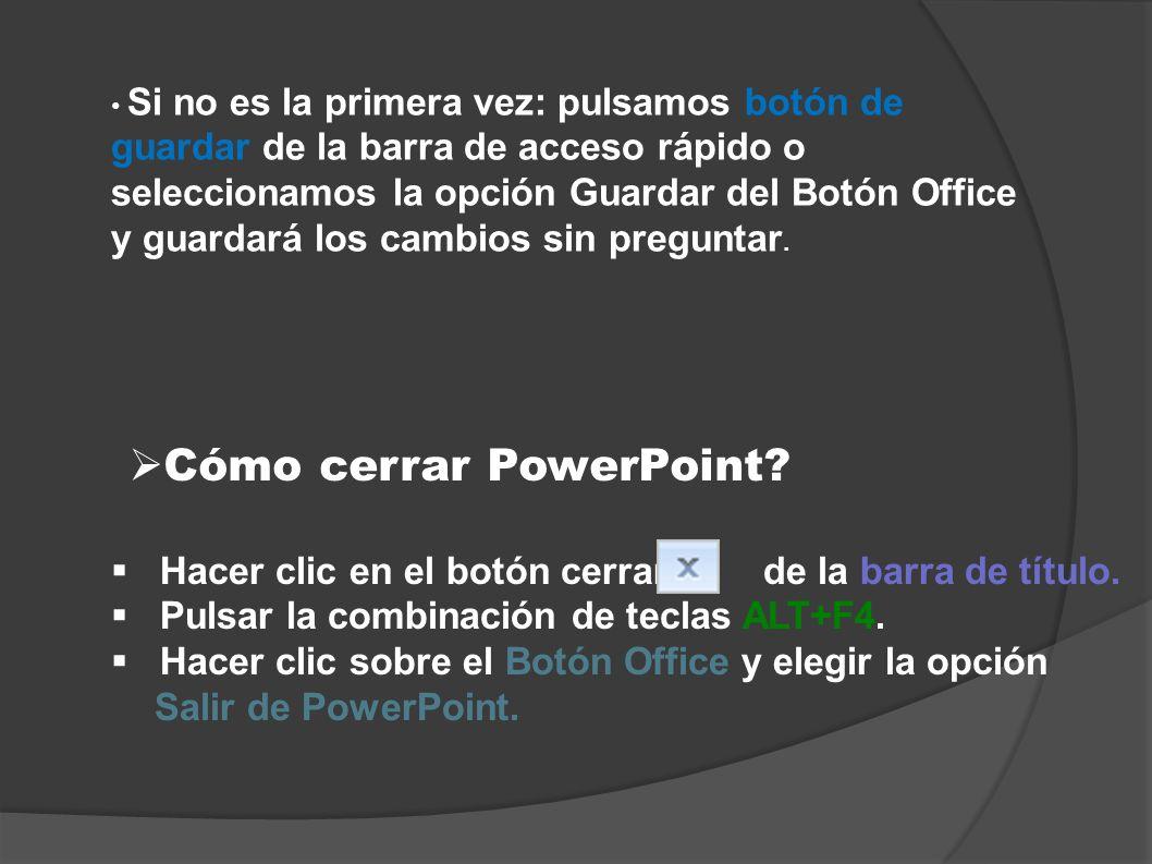 Cómo cerrar PowerPoint? Hacer clic en el botón cerrar de la barra de título. Pulsar la combinación de teclas ALT+F4. Hacer clic sobre el Botón Office
