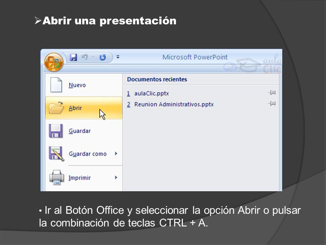 Abrir una presentación Ir al Botón Office y seleccionar la opción Abrir o pulsar la combinación de teclas CTRL + A.