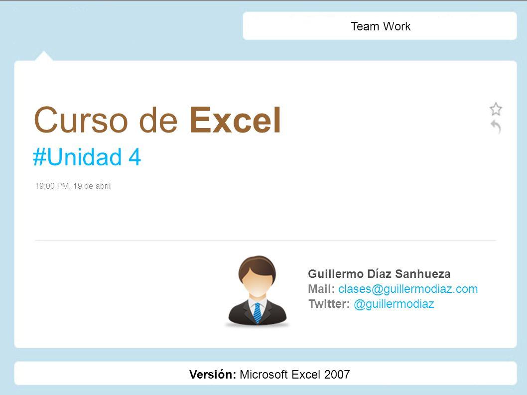 Curso de Excel #Unidad 4 Guillermo Díaz Sanhueza Mail: clases@guillermodiaz.com Twitter: @guillermodiaz 19:00 PM, 19 de abril Team Work Versión: Micro