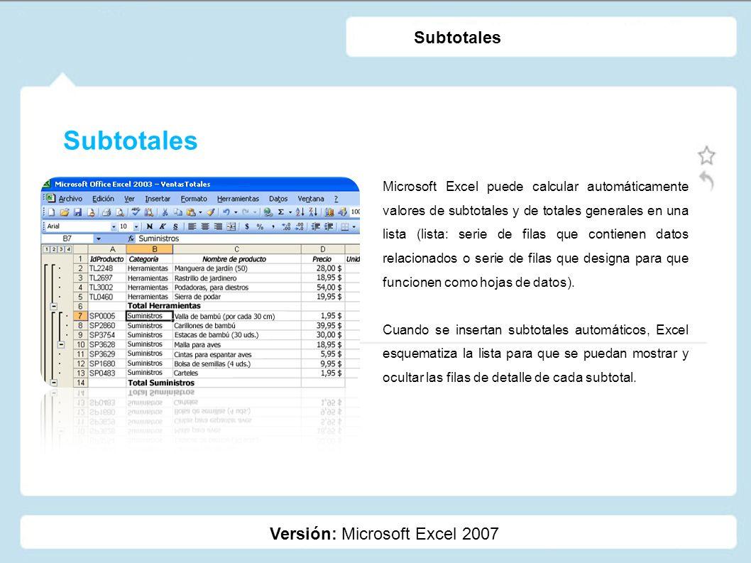 Subtotales Versión: Microsoft Excel 2007 Subtotales Microsoft Excel puede calcular automáticamente valores de subtotales y de totales generales en una