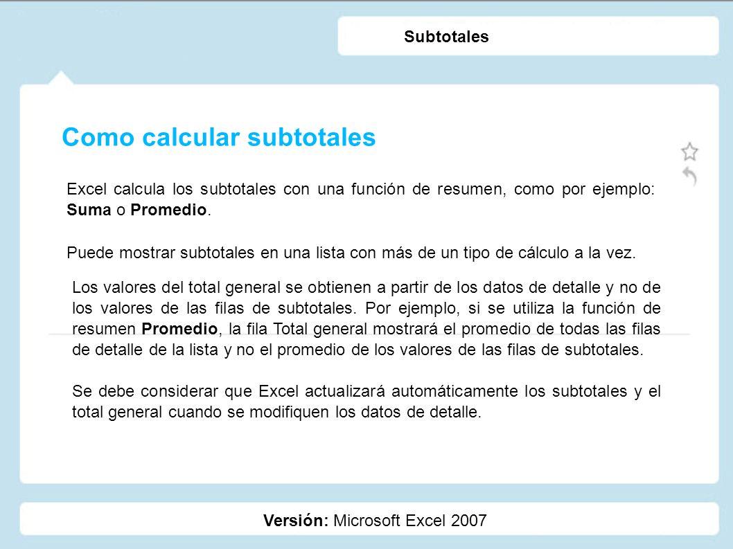 Como calcular subtotales Versión: Microsoft Excel 2007 Subtotales Excel calcula los subtotales con una función de resumen, como por ejemplo: Suma o Pr