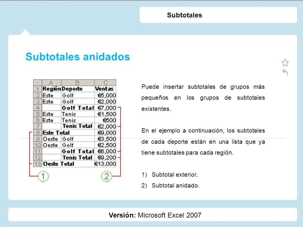 Subtotales anidados Versión: Microsoft Excel 2007 Subtotales Puede insertar subtotales de grupos más pequeños en los grupos de subtotales existentes.