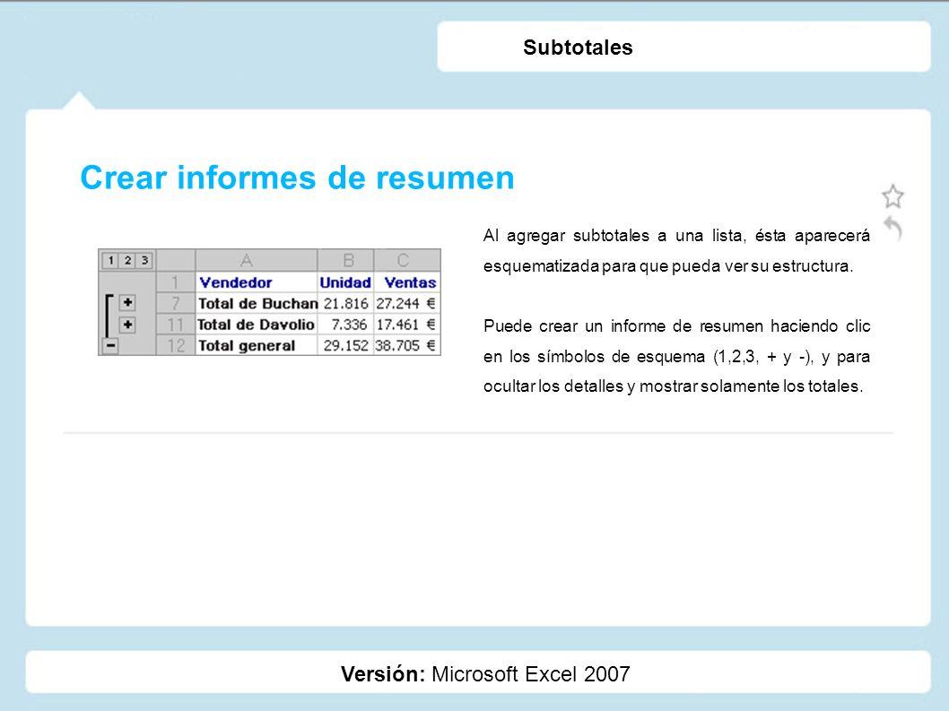 Crear informes de resumen Versión: Microsoft Excel 2007 Subtotales Al agregar subtotales a una lista, ésta aparecerá esquematizada para que pueda ver