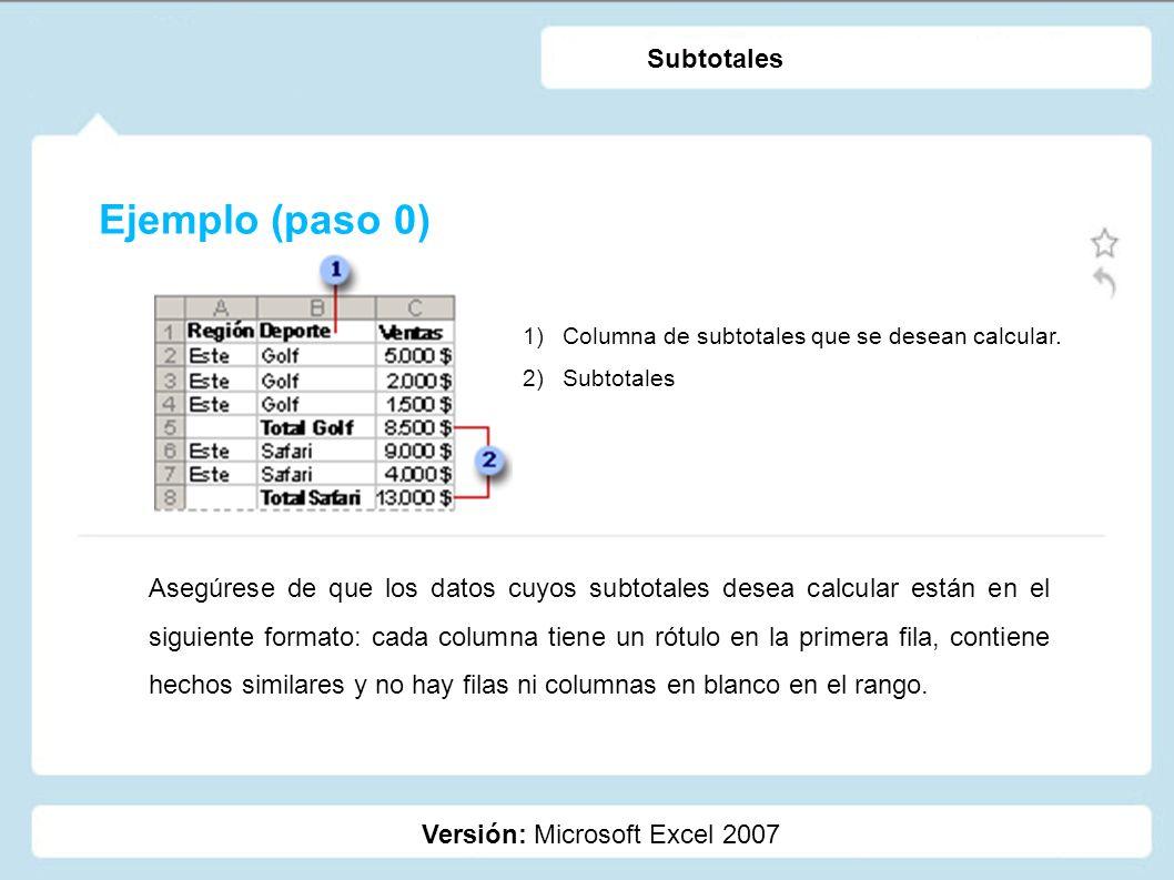 Ejemplo (paso 0) Versión: Microsoft Excel 2007 Subtotales 1)Columna de subtotales que se desean calcular. 2)Subtotales Asegúrese de que los datos cuyo
