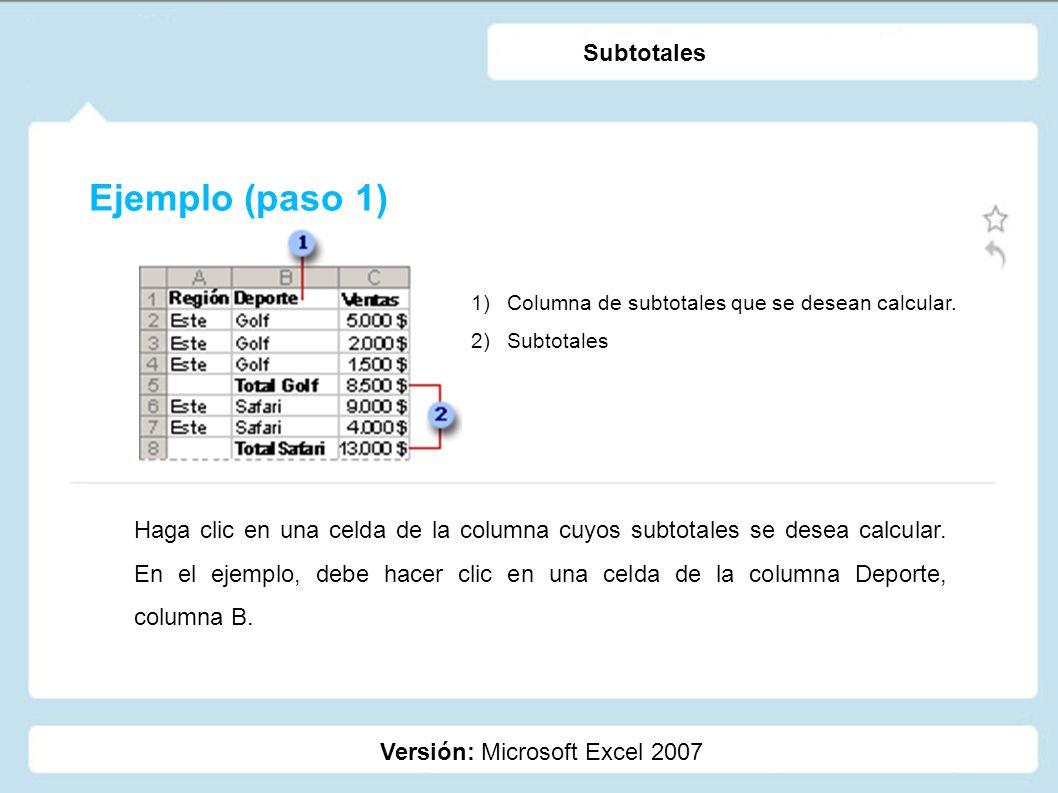 Ejemplo (paso 1) Versión: Microsoft Excel 2007 Subtotales 1)Columna de subtotales que se desean calcular. 2)Subtotales Haga clic en una celda de la co