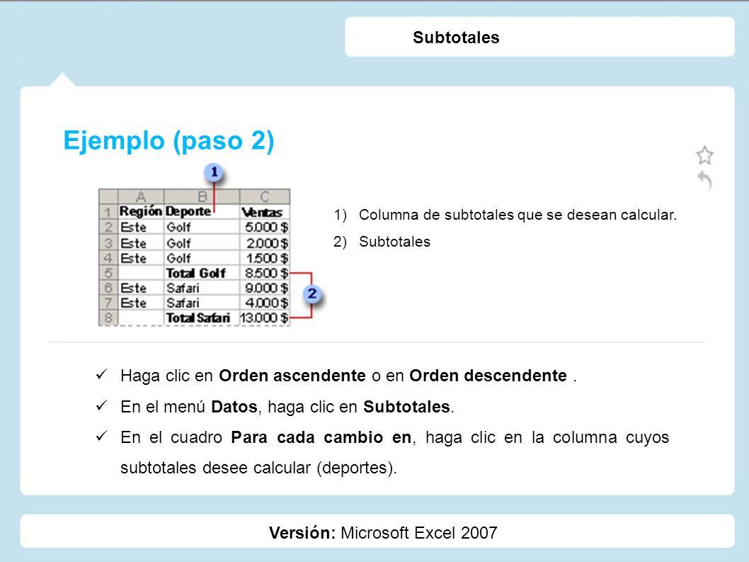 Ejemplo (paso 2) Versión: Microsoft Excel 2007 Subtotales 1)Columna de subtotales que se desean calcular. 2)Subtotales Haga clic en Orden ascendente o