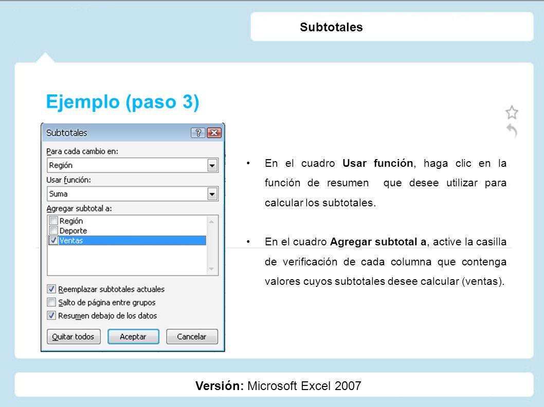 Ejemplo (paso 3) Versión: Microsoft Excel 2007 Subtotales En el cuadro Usar función, haga clic en la función de resumen que desee utilizar para calcul