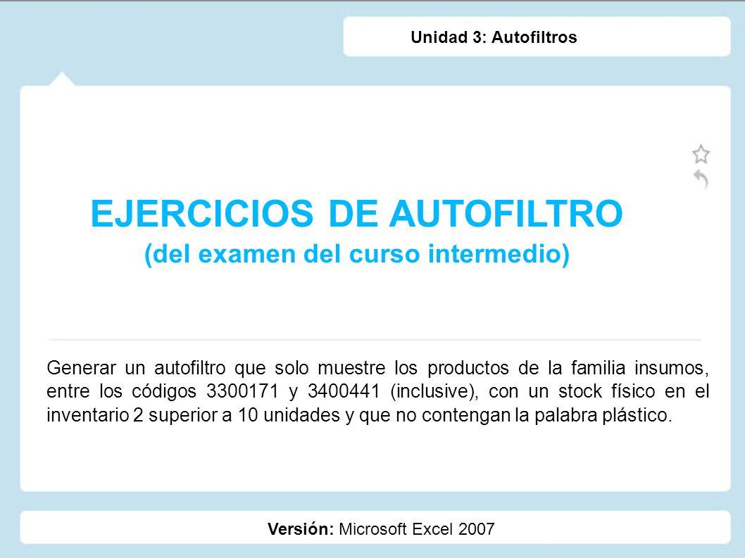 EJERCICIOS DE AUTOFILTRO (del examen del curso intermedio) Versión: Microsoft Excel 2007 Unidad 3: Autofiltros Generar un autofiltro que solo muestre