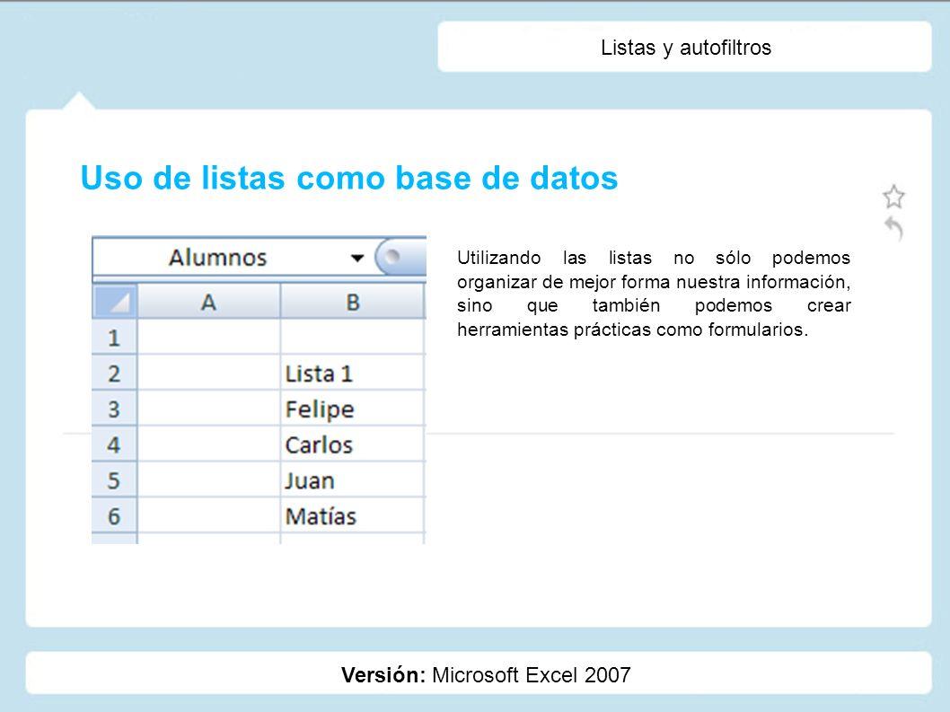 Listas y autofiltros Versión: Microsoft Excel 2007 Uso de listas como base de datos Utilizando las listas no sólo podemos organizar de mejor forma nue