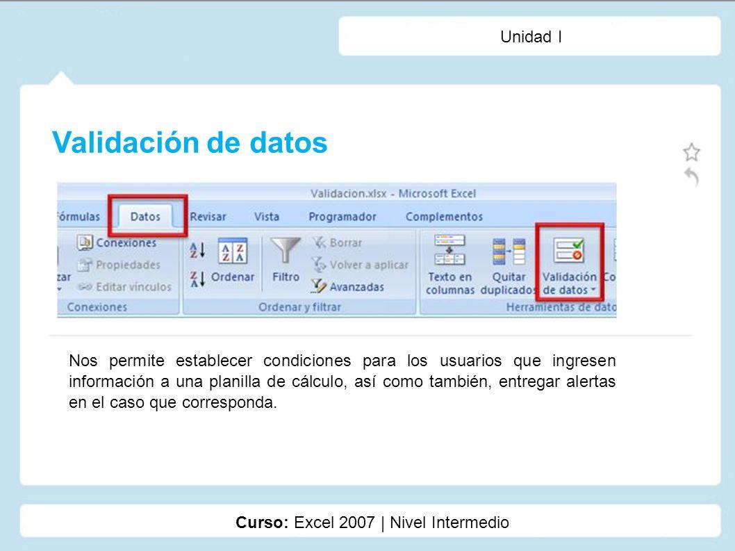 Unidad I Validación de datos Curso: Excel 2007 | Nivel Intermedio Nos permite establecer condiciones para los usuarios que ingresen información a una