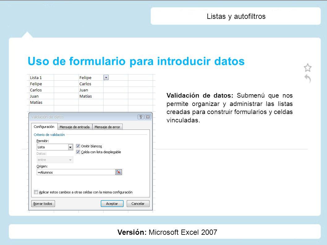 Listas y autofiltros Versión: Microsoft Excel 2007 Validación de datos: Submenú que nos permite organizar y administrar las listas creadas para constr