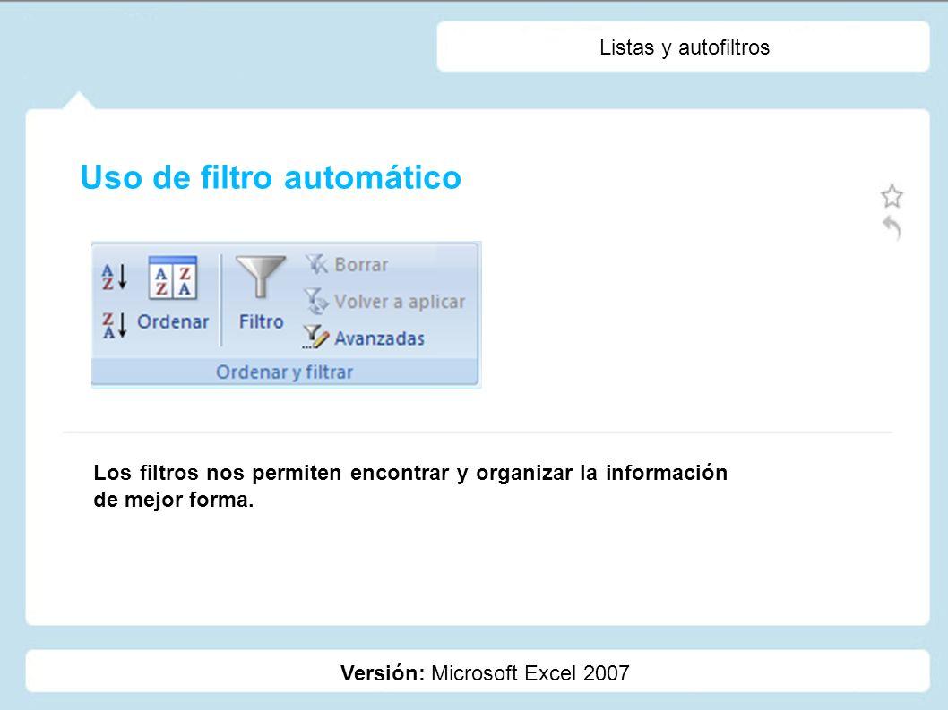 Listas y autofiltros Versión: Microsoft Excel 2007 Los filtros nos permiten encontrar y organizar la información de mejor forma. Uso de filtro automát
