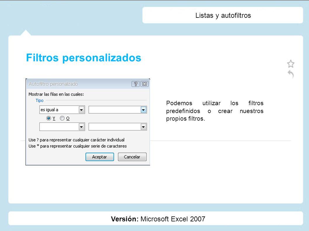 Listas y autofiltros Versión: Microsoft Excel 2007 Podemos utilizar los filtros predefinidos o crear nuestros propios filtros. Filtros personalizados