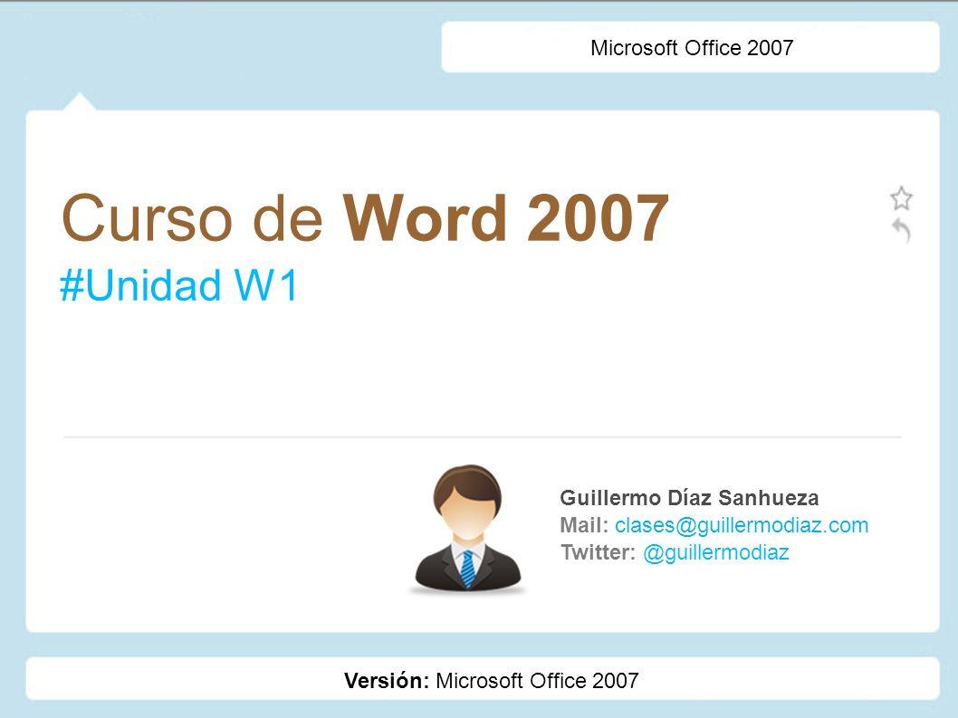 Curso de Word 2007 #Unidad W1 Guillermo Díaz Sanhueza Mail: clases@guillermodiaz.com Twitter: @guillermodiaz Microsoft Office 2007 Versión: Microsoft