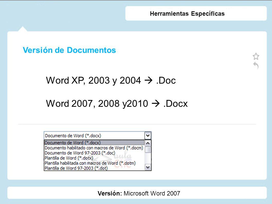 Versión de Documentos Versión: Microsoft Word 2007 Herramientas Específicas Word XP, 2003 y 2004.Doc Word 2007, 2008 y2010.Docx